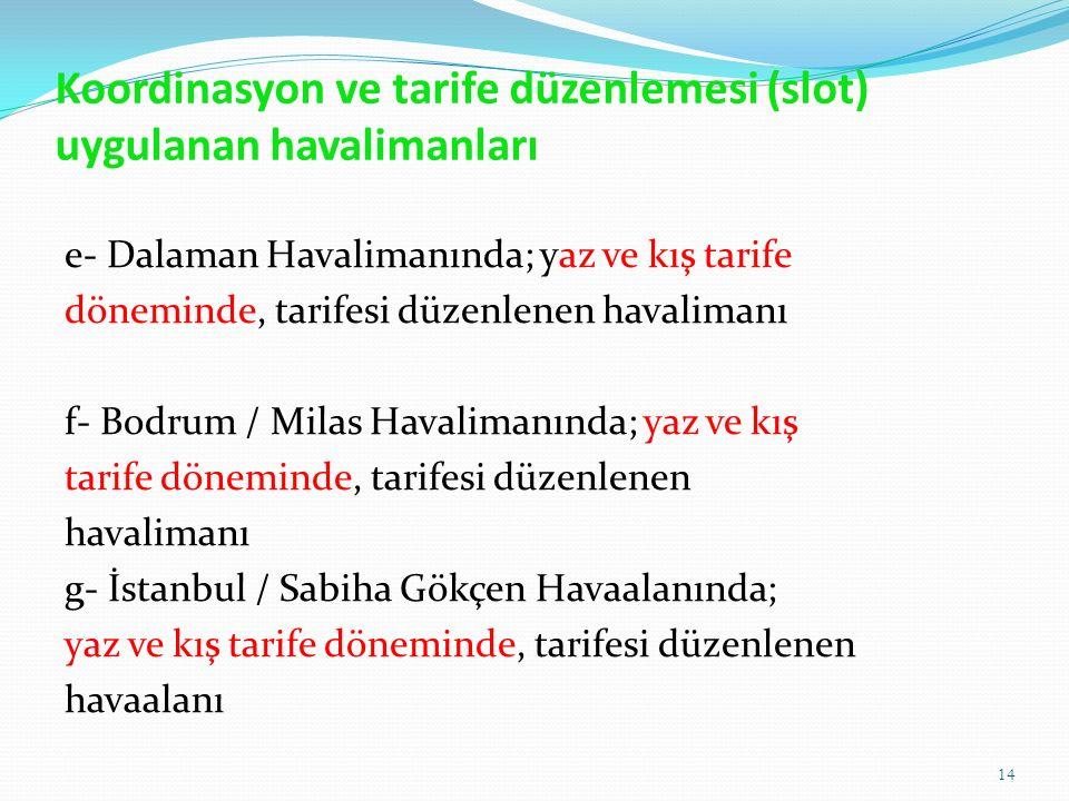 Koordinasyon ve tarife düzenlemesi (slot) uygulanan havalimanları e- Dalaman Havalimanında; yaz ve kış tarife döneminde, tarifesi düzenlenen havalimanı f- Bodrum / Milas Havalimanında; yaz ve kış tarife döneminde, tarifesi düzenlenen havalimanı g- İstanbul / Sabiha Gökçen Havaalanında; yaz ve kış tarife döneminde, tarifesi düzenlenen havaalanı 14