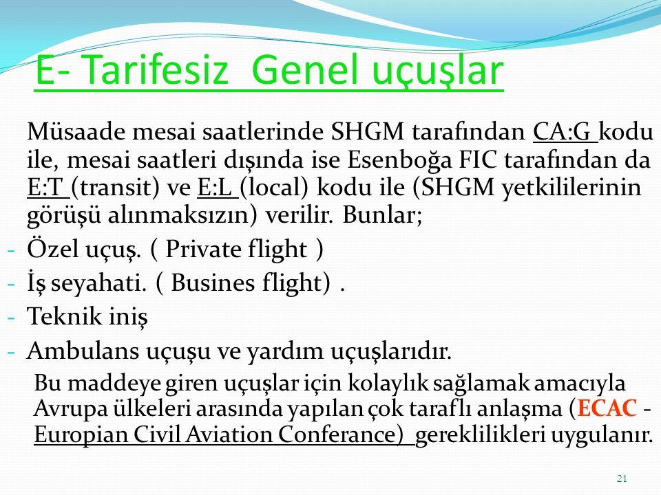 E- Tarifesiz Genel uçuşlar Müsaade mesai saatlerinde SHGM tarafından CA:G kodu ile, mesai saatleri dışında ise Esenboğa FIC tarafından da E:T (transit) ve E:L (local) kodu ile (SHGM yetkililerinin görüşü alınmaksızın) verilir.