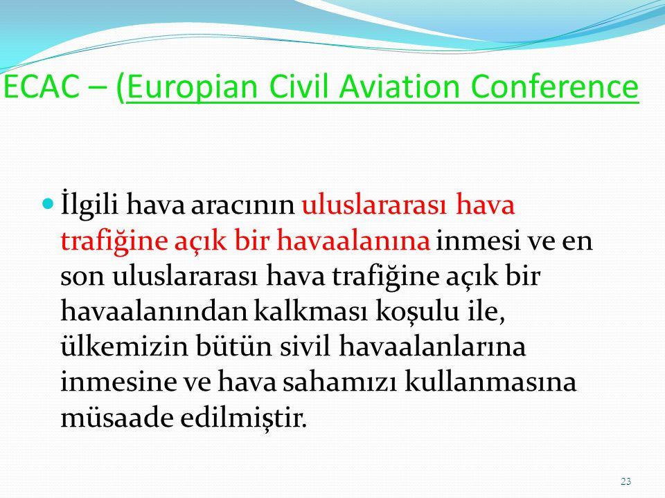 ECAC – (Europian Civil Aviation Conference İlgili hava aracının uluslararası hava trafiğine açık bir havaalanına inmesi ve en son uluslararası hava trafiğine açık bir havaalanından kalkması koşulu ile, ülkemizin bütün sivil havaalanlarına inmesine ve hava sahamızı kullanmasına müsaade edilmiştir.