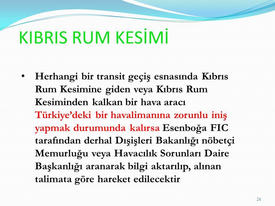 KIBRIS RUM KESİMİ Herhangi bir transit geçiş esnasında Kıbrıs Rum Kesimine giden veya Kıbrıs Rum Kesiminden kalkan bir hava aracı Türkiye'deki bir havalimanına zorunlu iniş yapmak durumunda kalırsa Esenboğa FIC tarafından derhal Dışişleri Bakanlığı nöbetçi Memurluğu veya Havacılık Sorunları Daire Başkanlığı aranarak bilgi aktarılıp, alınan talimata göre hareket edilecektir 26