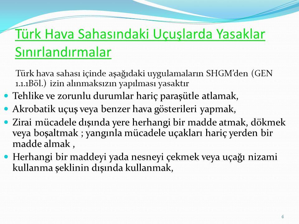 Türk Hava Sahasındaki Uçuşlarda Yasaklar Sınırlandırmalar Türk hava sahası içinde aşağıdaki uygulamaların SHGM'den (GEN 1.1.1Böl.) izin alınmaksızın yapılması yasaktır Tehlike ve zorunlu durumlar hariç paraşütle atlamak, Akrobatik uçuş veya benzer hava gösterileri yapmak, Zirai mücadele dışında yere herhangi bir madde atmak, dökmek veya boşaltmak ; yangınla mücadele uçakları hariç yerden bir madde almak, Herhangi bir maddeyi yada nesneyi çekmek veya uçağı nizami kullanma şeklinin dışında kullanmak, 6