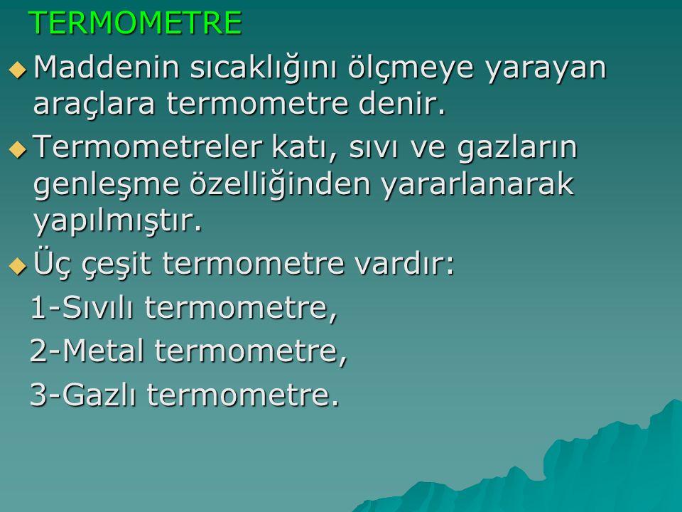 TERMOMETRE TERMOMETRE  Maddenin sıcaklığını ölçmeye yarayan araçlara termometre denir.  Termometreler katı, sıvı ve gazların genleşme özelliğinden y
