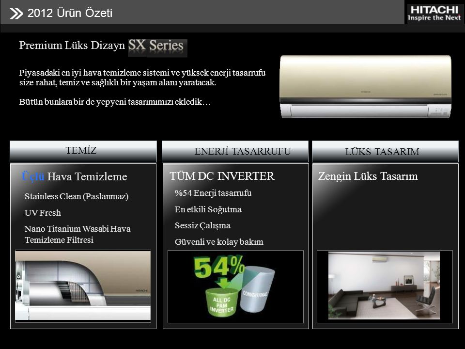 2012 Ürün Özeti TEMİZ ENERJİ TASARRUFU LÜKS TASARIM Premium Lüks Dizayn Üçlü Hava Temizleme Stainless Clean (Paslanmaz) UV Fresh Nano Titanium Wasabi Hava Temizleme Filtresi TÜM DC INVERTER %54 Enerji tasarrufu En etkili Soğutma Sessiz Çalışma Güvenli ve kolay bakım Zengin Lüks Tasarım Piyasadaki en iyi hava temizleme sistemi ve yüksek enerji tasarrufu size rahat, temiz ve sağlıklı bir yaşam alanı yaratacak.