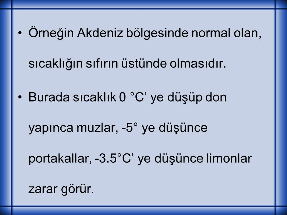 Örneğin Akdeniz bölgesinde normal olan, sıcaklığın sıfırın üstünde olmasıdır. Burada sıcaklık 0 °C' ye düşüp don yapınca muzlar, -5° ye düşünce portak