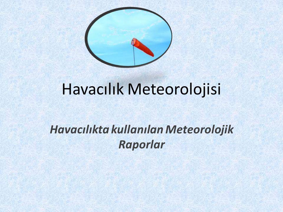 Havacılık Meteorolojisi Havacılıkta kullanılan Meteorolojik Raporlar
