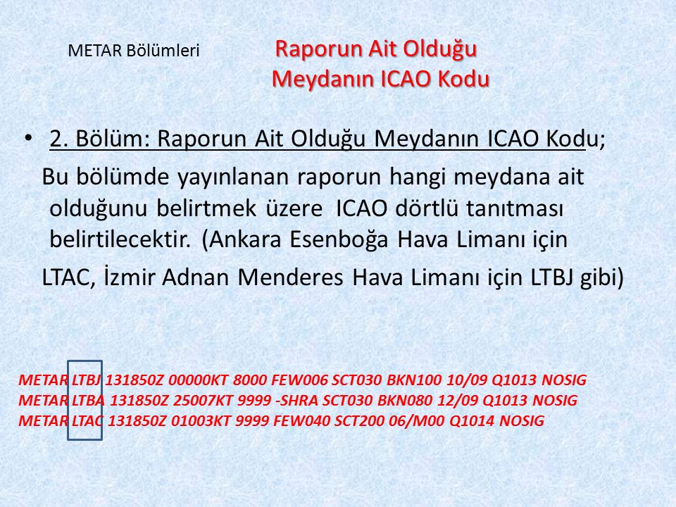 Raporun Ait Olduğu Meydanın ICAO Kodu METAR Bölümleri Raporun Ait Olduğu Meydanın ICAO Kodu 2. Bölüm: Raporun Ait Olduğu Meydanın ICAO Kodu; Bu bölümd
