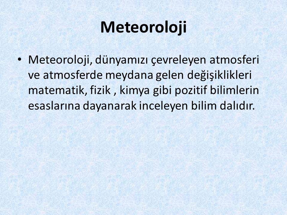 Meteoroloji Meteoroloji, dünyamızı çevreleyen atmosferi ve atmosferde meydana gelen değişiklikleri matematik, fizik, kimya gibi pozitif bilimlerin esaslarına dayanarak inceleyen bilim dalıdır.