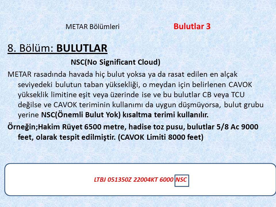 LTBJ 051350Z 22004KT 6000 NSC METAR Bölümleri Bulutlar 3 8. Bölüm: BULUTLAR NSC(No Significant Cloud) METAR rasadında havada hiç bulut yoksa ya da ras