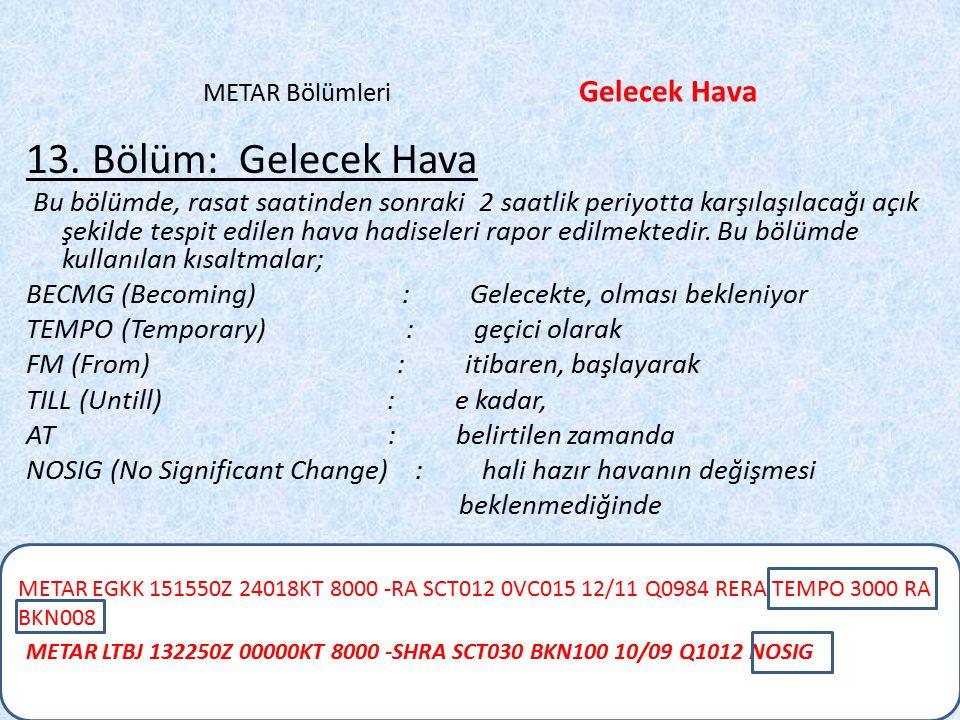 METAR EGKK 151550Z 24018KT 8000 -RA SCT012 0VC015 12/11 Q0984 RERA TEMPO 3000 RA BKN008 METAR Bölümleri Gelecek Hava 13. Bölüm: Gelecek Hava Bu bölümd