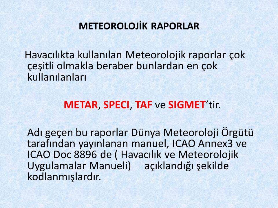 METEOROLOJİK RAPORLAR Havacılıkta kullanılan Meteorolojik raporlar çok çeşitli olmakla beraber bunlardan en çok kullanılanları METAR, SPECI, TAF ve SI