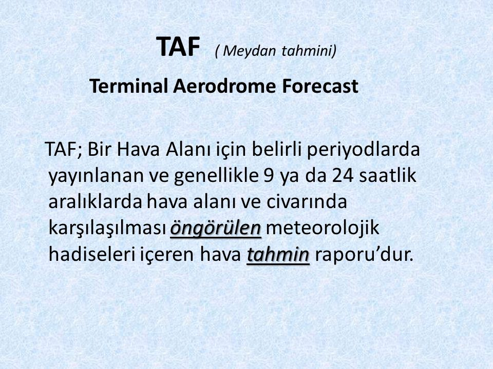 TAF ( Meydan tahmini) Terminal Aerodrome Forecast öngörülen tahmin TAF; Bir Hava Alanı için belirli periyodlarda yayınlanan ve genellikle 9 ya da 24 saatlik aralıklarda hava alanı ve civarında karşılaşılması öngörülen meteorolojik hadiseleri içeren hava tahmin raporu'dur.