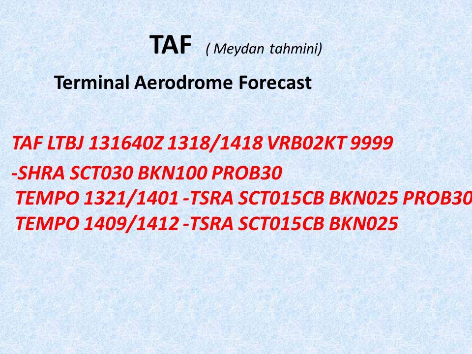 TAF ( Meydan tahmini) Terminal Aerodrome Forecast TAF LTBJ 131640Z 1318/1418 VRB02KT 9999 -SHRA SCT030 BKN100 PROB30 TEMPO 1321/1401 -TSRA SCT015CB BKN025 PROB30 TEMPO 1409/1412 -TSRA SCT015CB BKN025