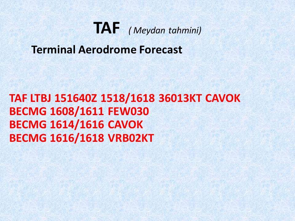 TAF ( Meydan tahmini) Terminal Aerodrome Forecast TAF LTBJ 151640Z 1518/1618 36013KT CAVOK BECMG 1608/1611 FEW030 BECMG 1614/1616 CAVOK BECMG 1616/1618 VRB02KT