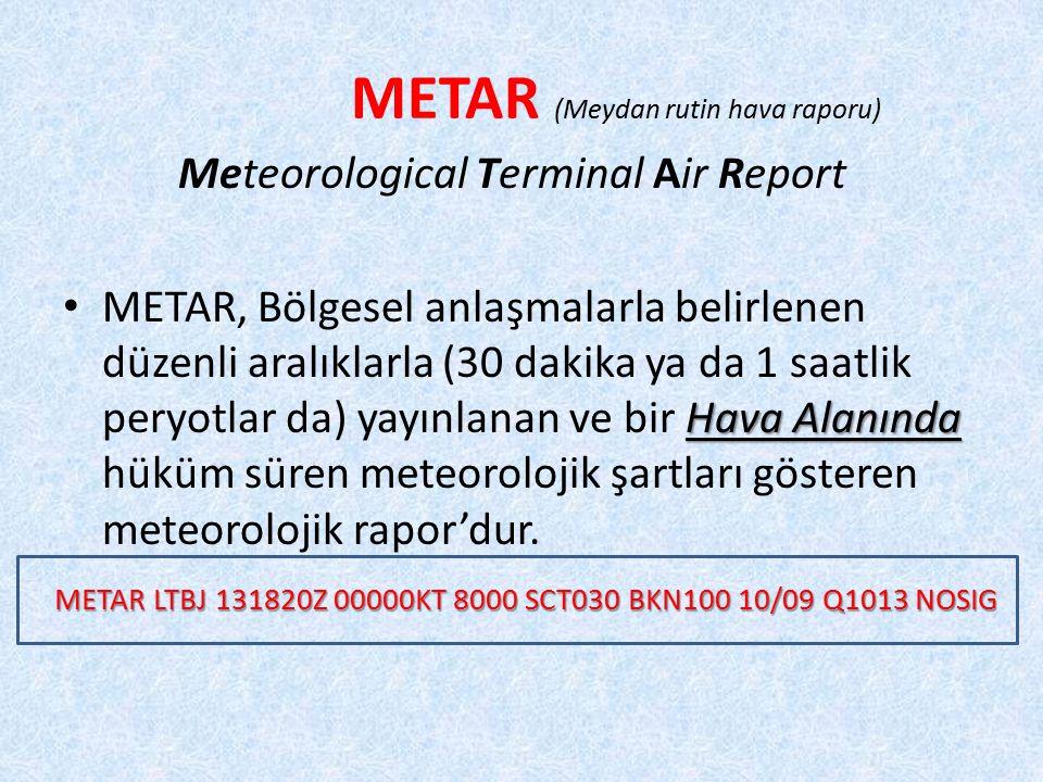 METAR (Meydan rutin hava raporu) Meteorological Terminal Air Report Hava Alanında METAR, Bölgesel anlaşmalarla belirlenen düzenli aralıklarla (30 dakika ya da 1 saatlik peryotlar da) yayınlanan ve bir Hava Alanında hüküm süren meteorolojik şartları gösteren meteorolojik rapor'dur.