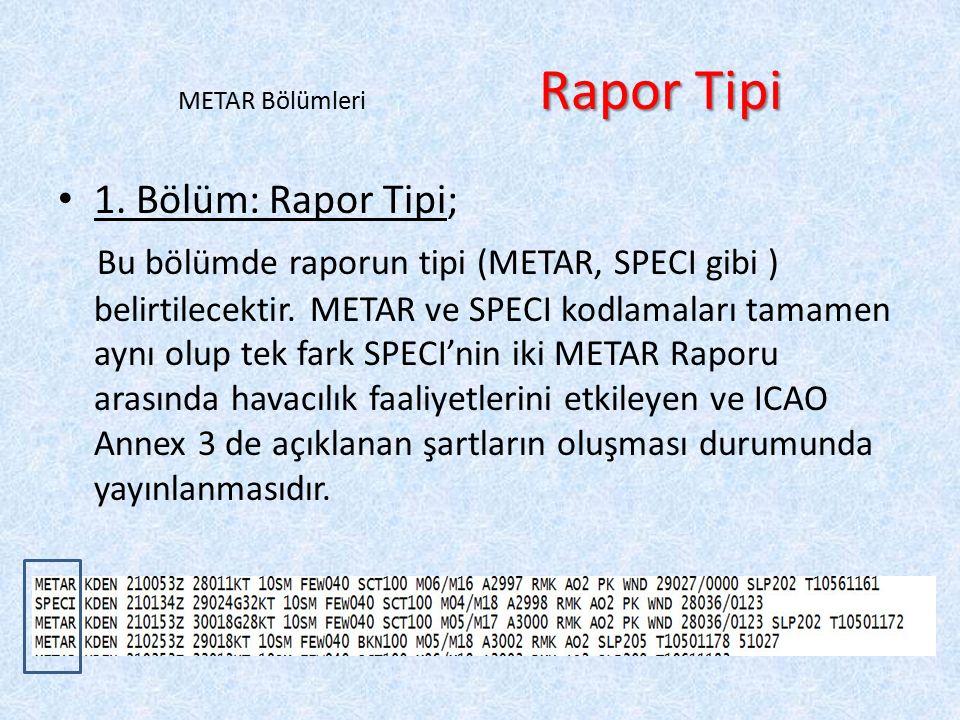 Rapor Tipi METAR Bölümleri Rapor Tipi 1. Bölüm: Rapor Tipi; Bu bölümde raporun tipi (METAR, SPECI gibi ) belirtilecektir. METAR ve SPECI kodlamaları t