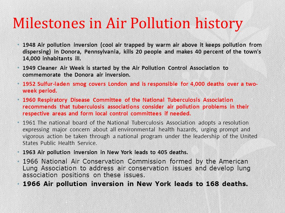 Milestones in Air Pollution history 1948 Air pollution inversion (cool air trapped by warm air above it keeps pollution from dispersing) in Donora, Pennsylvania, kills 20 people and makes 40 percent of the town s 14,000 inhabitants ill.