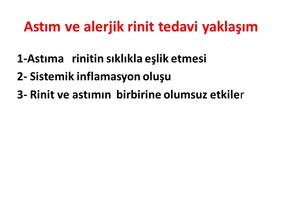 Astım ve alerjik rinit tedavi yaklaşım 1-Astıma rinitin sıklıkla eşlik etmesi 2- Sistemik inflamasyon oluşu 3- Rinit ve astımın birbirine olumsuz etki