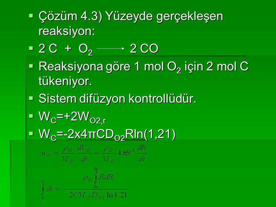  Çözüm 4.3) Yüzeyde gerçekleşen reaksiyon:  2 C + O 2 2 CO  Reaksiyona göre 1 mol O 2 için 2 mol C tükeniyor.  Sistem difüzyon kontrollüdür.  W C