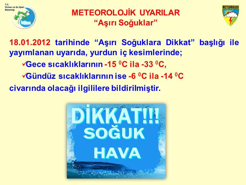 METEOROLOJİK UYARILAR Aşırı Soğuklar 18.01.2012 tarihinde Aşırı Soğuklara Dikkat başlığı ile yayımlanan uyarıda, yurdun iç kesimlerinde; Gece sıcaklıklarının -15 0 C ila -33 0 C, Gündüz sıcaklıklarının ise -6 0 C ila -14 0 C civarında olacağı ilgililere bildirilmiştir.