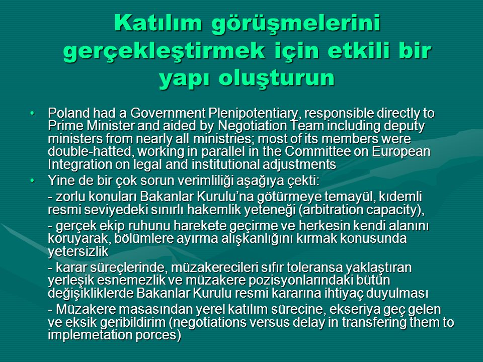 Katılım görüşmelerini gerçekleştirmek için etkili bir yapı oluşturun Poland had a Government Plenipotentiary, responsible directly to Prime Minister and aided by Negotiation Team including deputy ministers from nearly all ministries; most of its members were double-hatted, working in parallel in the Committee on European Integration on legal and institutional adjustmentsPoland had a Government Plenipotentiary, responsible directly to Prime Minister and aided by Negotiation Team including deputy ministers from nearly all ministries; most of its members were double-hatted, working in parallel in the Committee on European Integration on legal and institutional adjustments Yine de bir çok sorun verimliliği aşağıya çekti:Yine de bir çok sorun verimliliği aşağıya çekti: - zorlu konuları Bakanlar Kurulu'na götürmeye temayül, kıdemli resmi seviyedeki sınırlı hakemlik yeteneği (arbitration capacity), - gerçek ekip ruhunu harekete geçirme ve herkesin kendi alanını koruyarak, bölümlere ayırma alışkanlığını kırmak konusunda yetersizlik - karar süreçlerinde, müzakerecileri sıfır toleransa yaklaştıran yerleşik esnemezlik ve müzakere pozisyonlarındaki bütün değişikliklerde Bakanlar Kurulu resmi kararına ihtiyaç duyulması - Müzakere masasından yerel katılım sürecine, ekseriya geç gelen ve eksik geribildirim (negotiations versus delay in transfering them to implemetation porces)