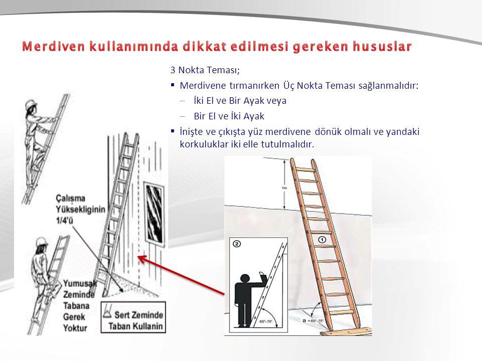 3 Nokta Teması;  Merdivene tırmanırken Üç Nokta Teması sağlanmalıdır: –İki El ve Bir Ayak veya –Bir El ve İki Ayak  İnişte ve çıkışta yüz merdivene dönük olmalı ve yandaki korkuluklar iki elle tutulmalıdır.