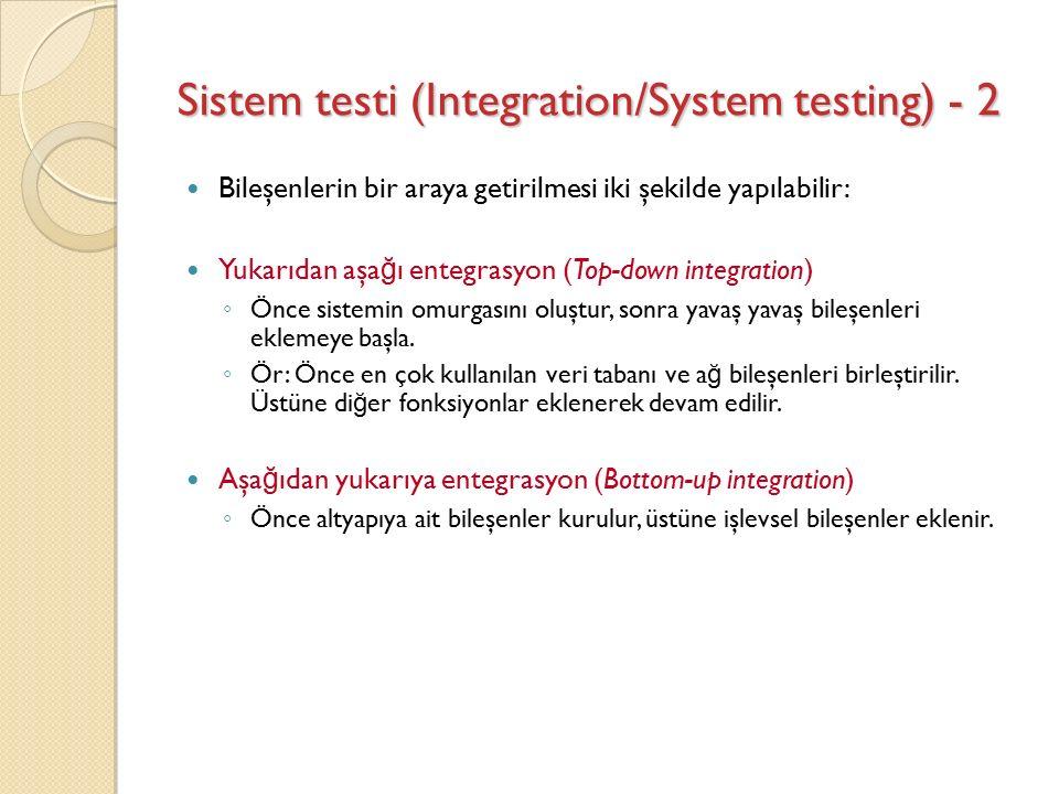 Sistem testi (Integration/System testing) - 2 Bileşenlerin bir araya getirilmesi iki şekilde yapılabilir: Yukarıdan aşa ğ ı entegrasyon (Top-down integration) ◦ Önce sistemin omurgasını oluştur, sonra yavaş yavaş bileşenleri eklemeye başla.