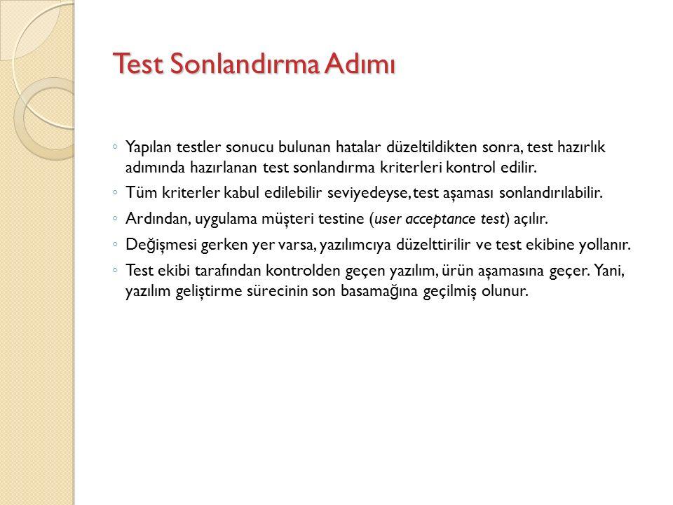 Test Sonlandırma Adımı ◦ Yapılan testler sonucu bulunan hatalar düzeltildikten sonra, test hazırlık adımında hazırlanan test sonlandırma kriterleri kontrol edilir.