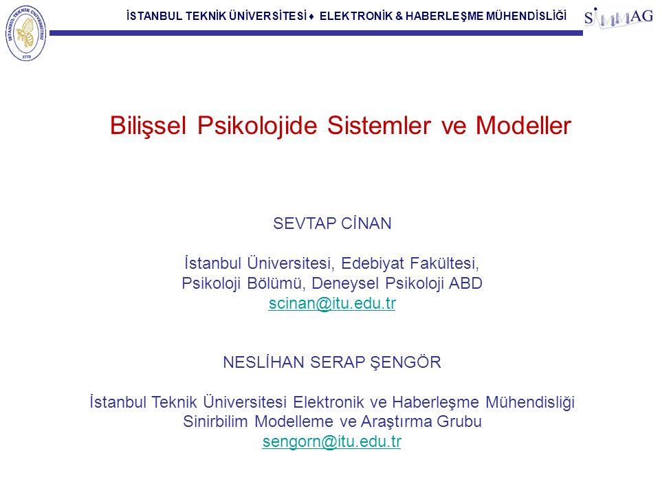 İSTANBUL TEKNİK ÜNİVERSİTESİ ♦ ELEKTRONİK & HABERLEŞME MÜHENDİSLİĞİ Bilişsel Psikolojide Sistemler ve Modeller SEVTAP CİNAN İstanbul Üniversitesi, Edebiyat Fakültesi, Psikoloji Bölümü, Deneysel Psikoloji ABD scinan@itu.edu.tr NESLİHAN SERAP ŞENGÖR İstanbul Teknik Üniversitesi Elektronik ve Haberleşme Mühendisliği Sinirbilim Modelleme ve Araştırma Grubu sengorn@itu.edu.tr