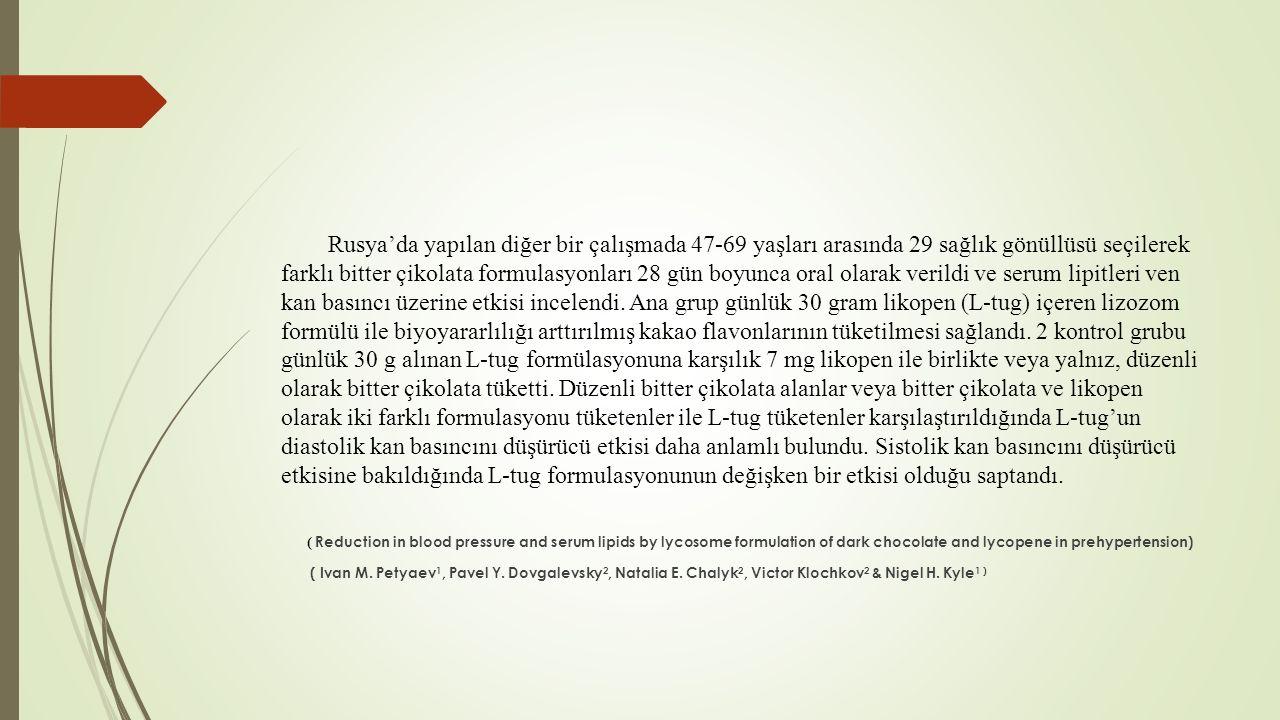 Rusya'da yapılan diğer bir çalışmada 47-69 yaşları arasında 29 sağlık gönüllüsü seçilerek farklı bitter çikolata formulasyonları 28 gün boyunca oral olarak verildi ve serum lipitleri ven kan basıncı üzerine etkisi incelendi.