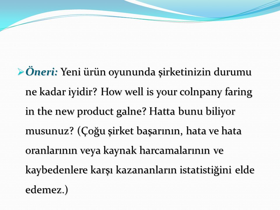  Öneri: Yeni ürün oyununda şirketinizin durumu ne kadar iyidir? How well is your colnpany faring in the new product galne? Hatta bunu biliyor musunuz