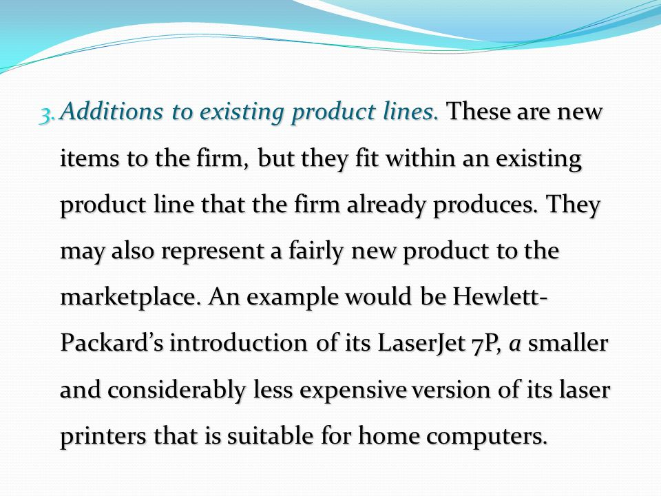 3. Additions to existing product lines. These are new items to the firm, but they fit within an existing product line that the firm already produces.