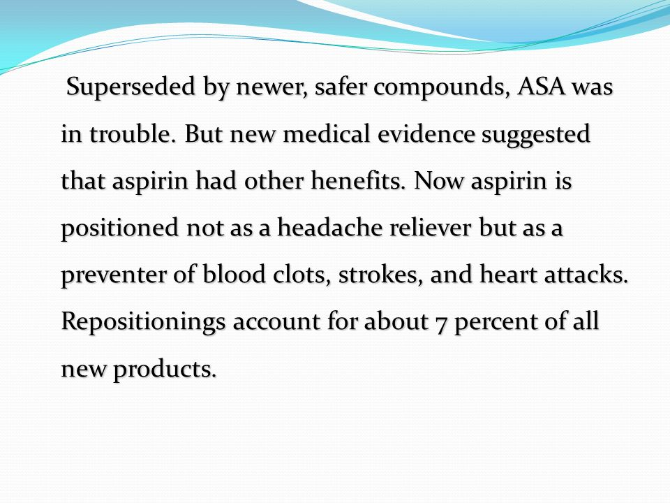 Superseded by newer, safer compounds, ASA was in trouble. But new medical evidence suggested that aspirin had other henefits. Now aspirin is positione