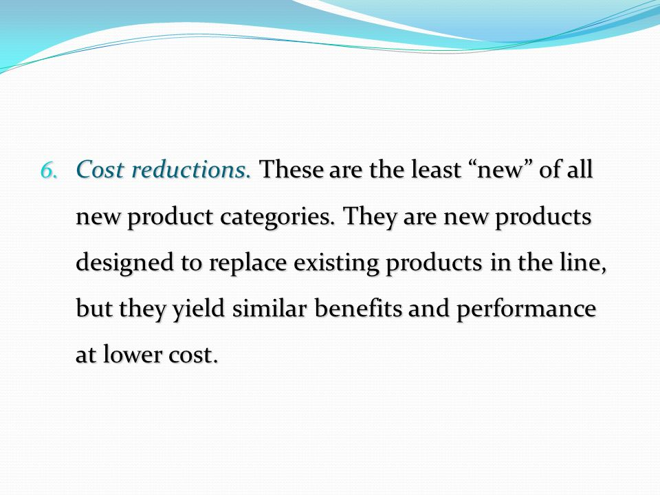 "6. Cost reductions. These are the least ""new"" of all new product categories. They are new products designed to replace existing products in the line,"