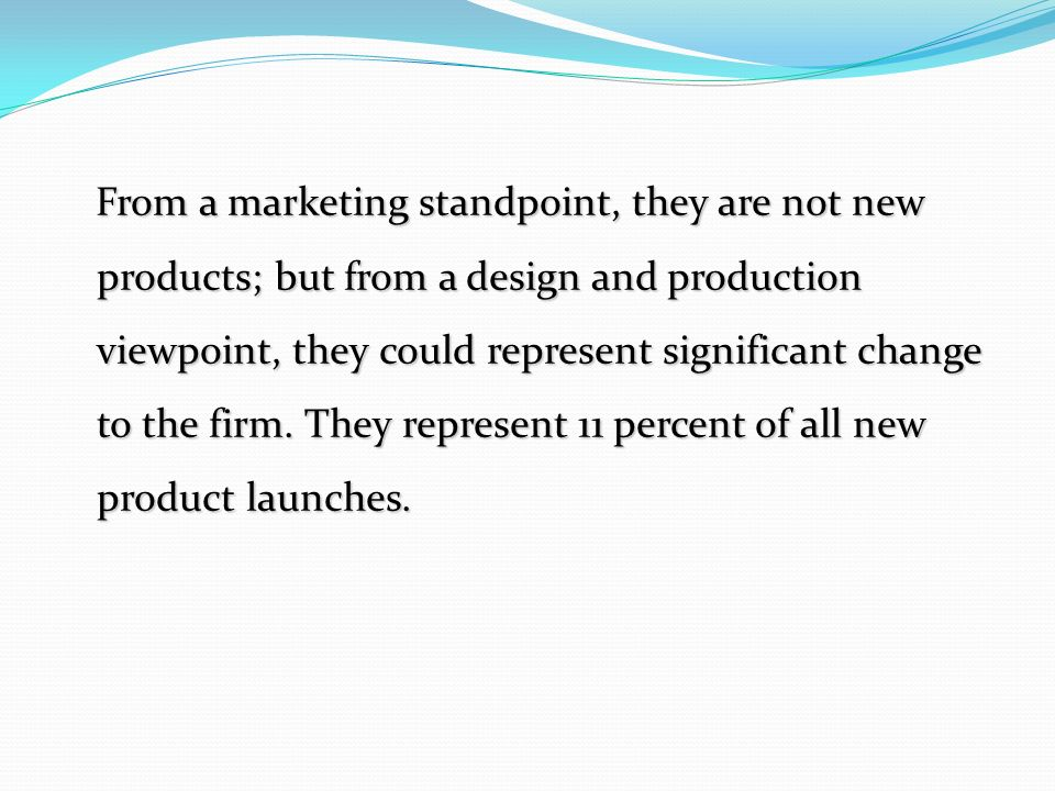 From a marketing standpoint, they are not new products; but from a design and production viewpoint, they could represent significant change to the firm.