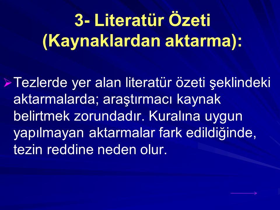 3- Literatür Özeti (Kaynaklardan aktarma):   Tezlerde yer alan literatür özeti şeklindeki aktarmalarda; araştırmacı kaynak belirtmek zorundadır.