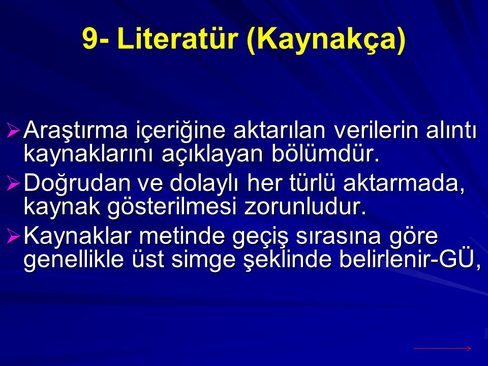 9- Literatür (Kaynakça)  Araştırma içeriğine aktarılan verilerin alıntı kaynaklarını açıklayan bölümdür.  Doğrudan ve dolaylı her türlü aktarmada, k