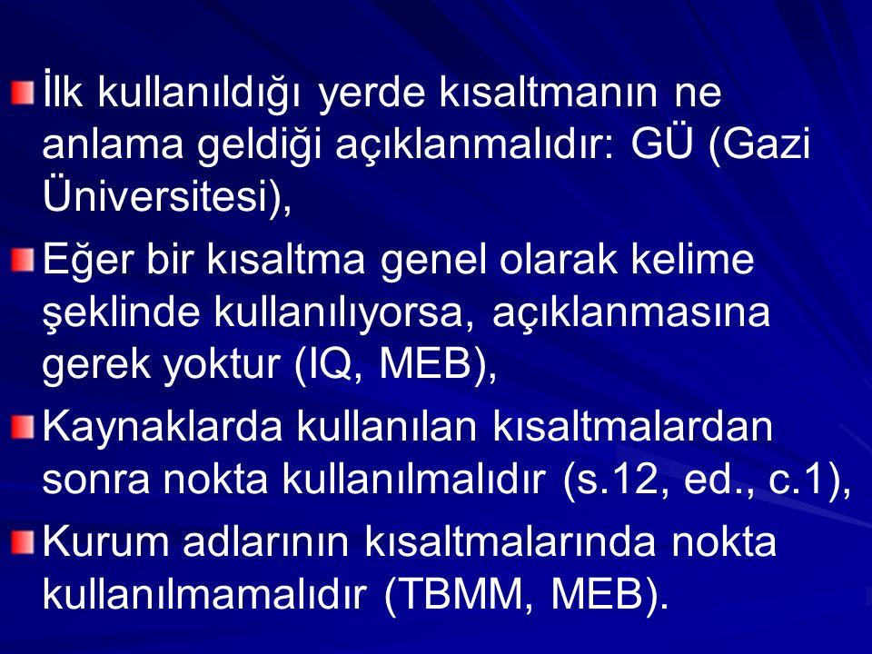 İlk kullanıldığı yerde kısaltmanın ne anlama geldiği açıklanmalıdır: GÜ (Gazi Üniversitesi), Eğer bir kısaltma genel olarak kelime şeklinde kullanılıyorsa, açıklanmasına gerek yoktur (IQ, MEB), Kaynaklarda kullanılan kısaltmalardan sonra nokta kullanılmalıdır (s.12, ed., c.1), Kurum adlarının kısaltmalarında nokta kullanılmamalıdır (TBMM, MEB).