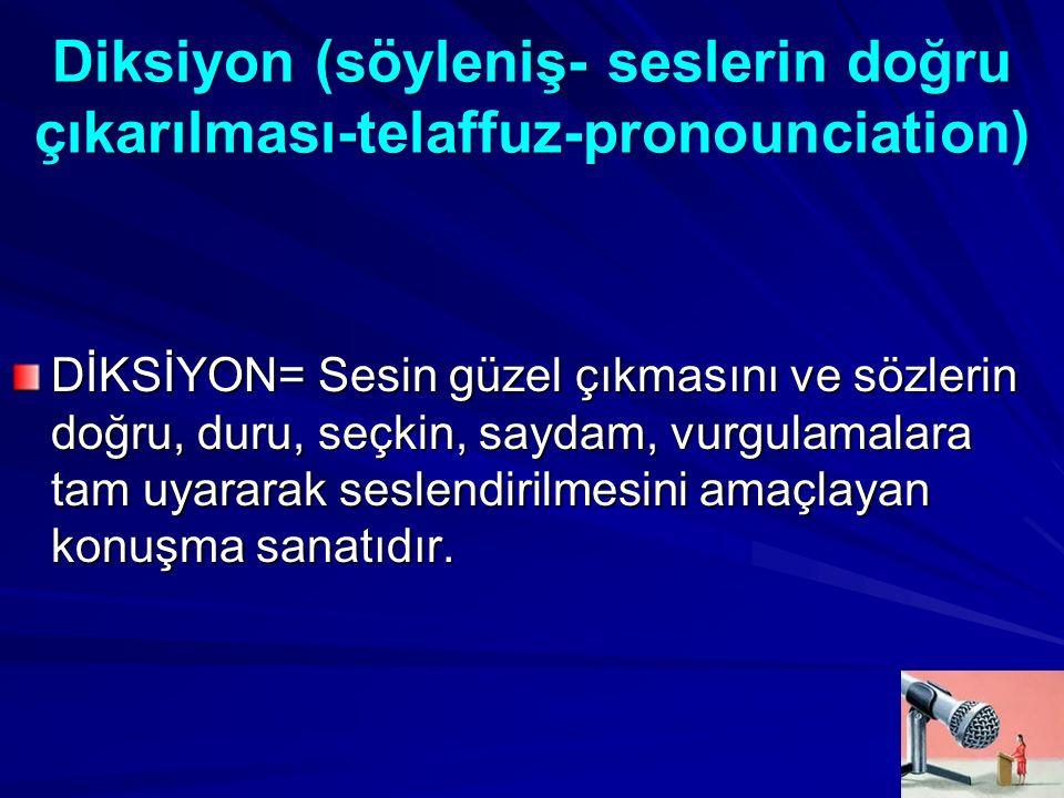 Diksiyon (söyleniş- seslerin doğru çıkarılması-telaffuz-pronounciation) DİKSİYON= Sesin güzel çıkmasını ve sözlerin doğru, duru, seçkin, saydam, vurgulamalara tam uyararak seslendirilmesini amaçlayan konuşma sanatıdır.
