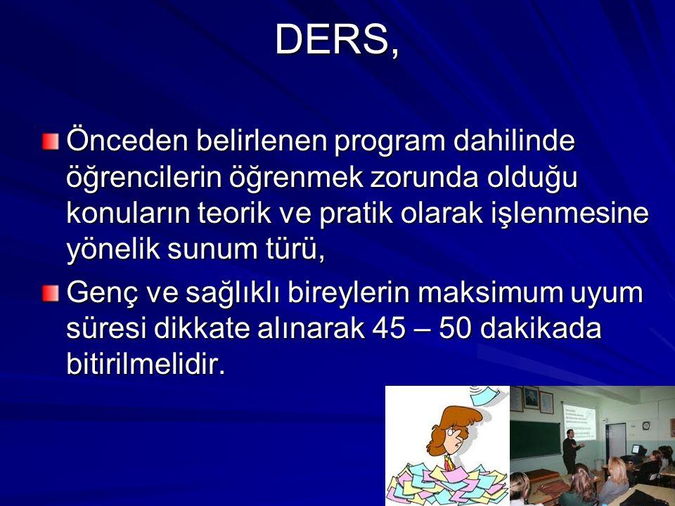 DERS, Önceden belirlenen program dahilinde öğrencilerin öğrenmek zorunda olduğu konuların teorik ve pratik olarak işlenmesine yönelik sunum türü, Genç ve sağlıklı bireylerin maksimum uyum süresi dikkate alınarak 45 – 50 dakikada bitirilmelidir.