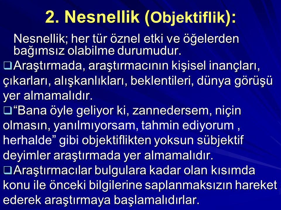 2. Nesnellik (): 2. Nesnellik ( Objektiflik ): Nesnellik; her tür öznel etki ve öğelerden bağımsız olabilme durumudur.  Araştırmada, araştırmacının k