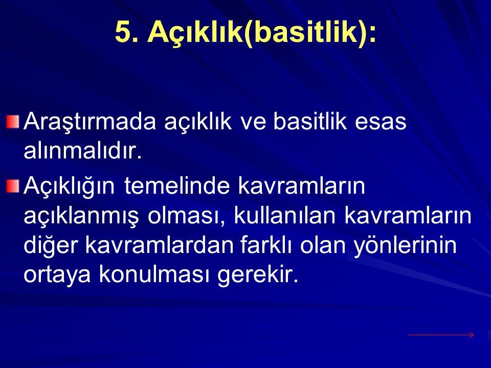 5. Açıklık(basitlik): Araştırmada açıklık ve basitlik esas alınmalıdır. Açıklığın temelinde kavramların açıklanmış olması, kullanılan kavramların diğe