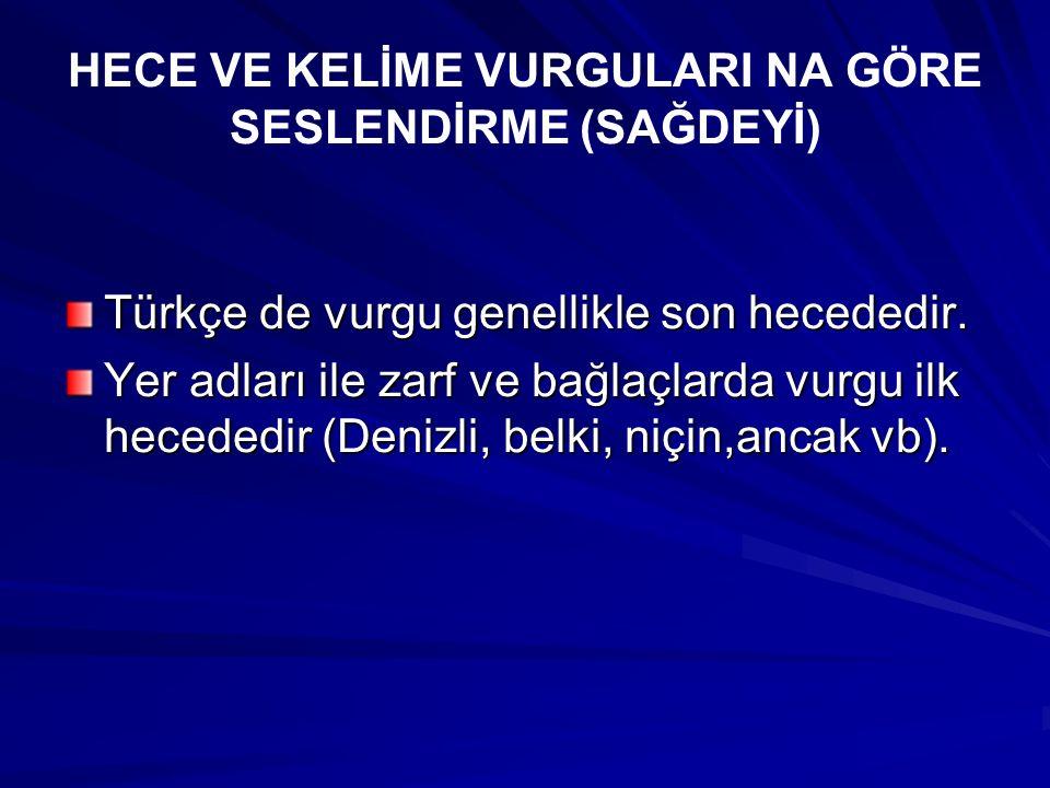 HECE VE KELİME VURGULARI NA GÖRE SESLENDİRME (SAĞDEYİ) Türkçe de vurgu genellikle son hecededir. Yer adları ile zarf ve bağlaçlarda vurgu ilk hecededi