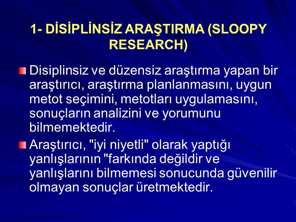 1- DİSİPLİNSİZ ARAŞTIRMA (SLOOPY RESEARCH) Disiplinsiz ve düzensiz araştırma yapan bir araştırıcı, araştırma planlanmasını, uygun metot seçimini, metotları uygulamasını, sonuçların analizini ve yorumunu bilmemektedir.