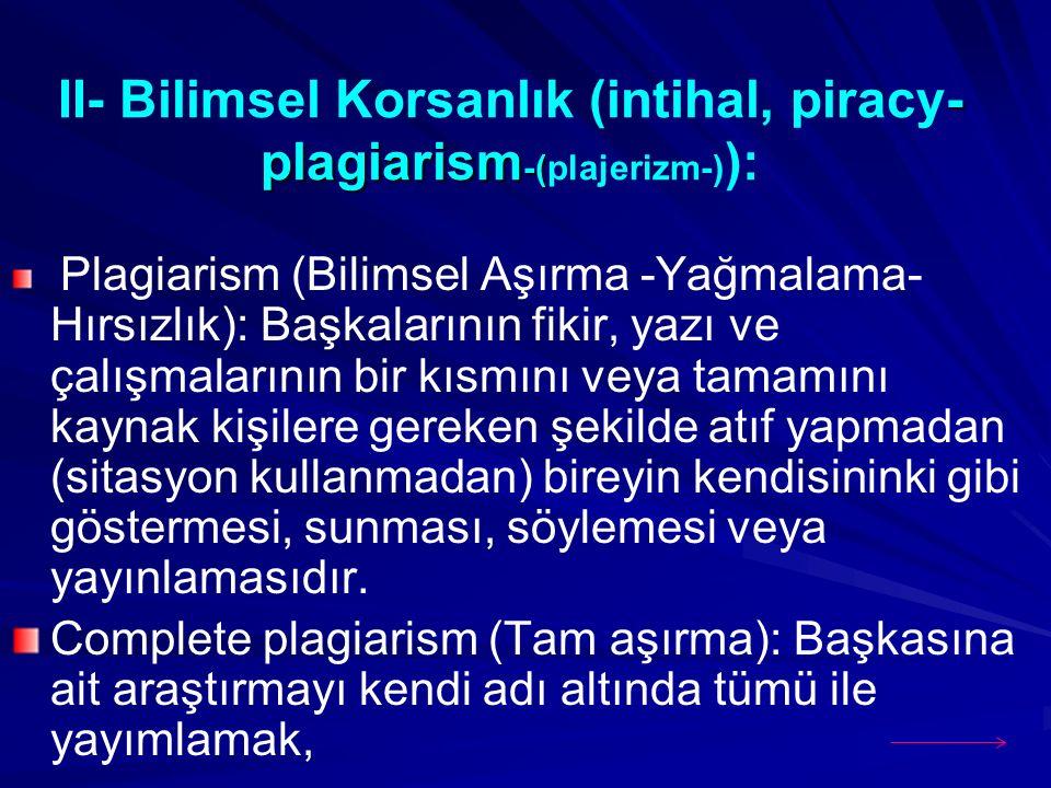 - plagiarism -( II- Bilimsel Korsanlık (intihal, piracy- plagiarism -(plajerizm-) ): Plagiarism (Bilimsel Aşırma -Yağmalama- Hırsızlık): Başkalarının fikir, yazı ve çalışmalarının bir kısmını veya tamamını kaynak kişilere gereken şekilde atıf yapmadan (sitasyon kullanmadan) bireyin kendisininki gibi göstermesi, sunması, söylemesi veya yayınlamasıdır.