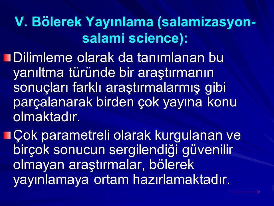 V. Bölerek Yayınlama (salamizasyon- salami science): Dilimleme olarak da tanımlanan bu yanıltma türünde bir araştırmanın sonuçları farklı araştırmalar