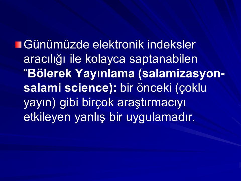 """Günümüzde elektronik indeksler aracılığı ile kolayca saptanabilen """"Bölerek Yayınlama (salamizasyon- salami science): bir önceki (çoklu yayın) gibi bir"""