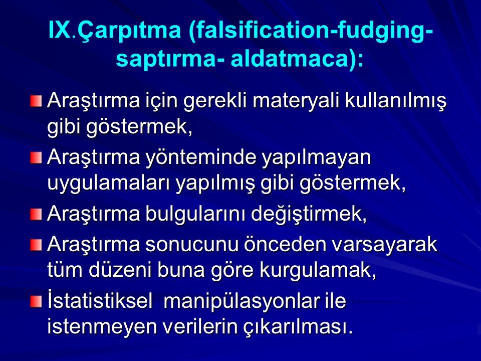 IX.Çarpıtma (falsification-fudging- saptırma- aldatmaca): Araştırma için gerekli materyali kullanılmış gibi göstermek, Araştırma yönteminde yapılmayan uygulamaları yapılmış gibi göstermek, Araştırma bulgularını değiştirmek, Araştırma sonucunu önceden varsayarak tüm düzeni buna göre kurgulamak, İstatistiksel manipülasyonlar ile istenmeyen verilerin çıkarılması.