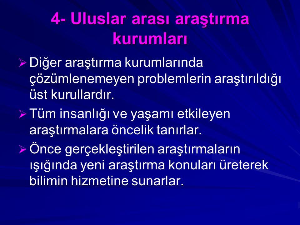 4- Uluslar arası araştırma kurumları   Diğer araştırma kurumlarında çözümlenemeyen problemlerin araştırıldığı üst kurullardır.   Tüm insanlığı ve