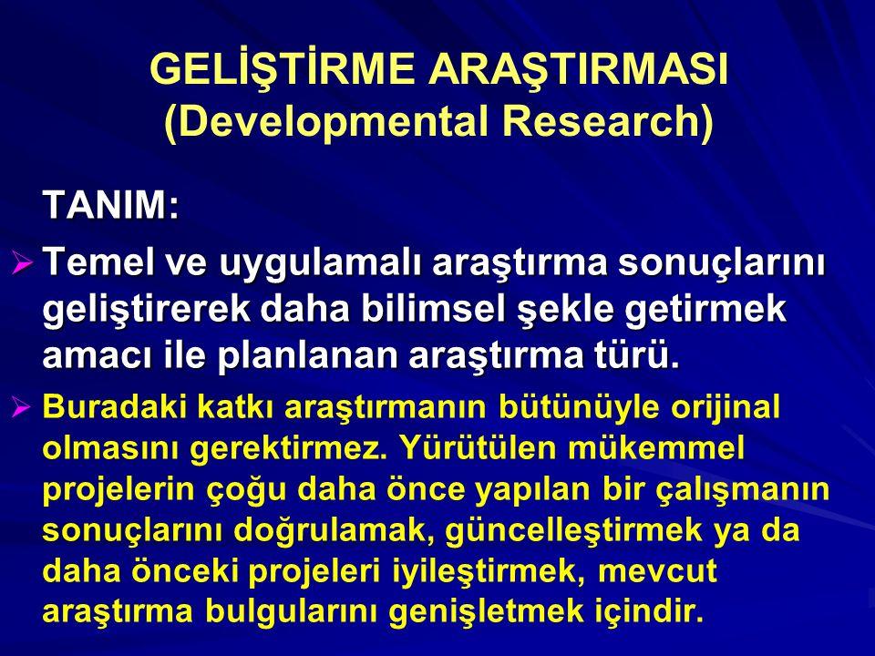 GELİŞTİRME ARAŞTIRMASI (Developmental Research) TANIM:  Temel ve uygulamalı araştırma sonuçlarını geliştirerek daha bilimsel şekle getirmek amacı ile planlanan araştırma türü.