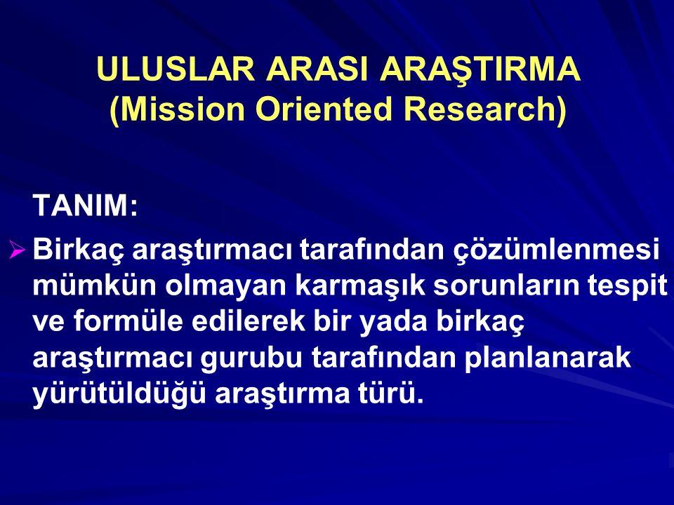 ULUSLAR ARASI ARAŞTIRMA (Mission Oriented Research) TANIM:   Birkaç araştırmacı tarafından çözümlenmesi mümkün olmayan karmaşık sorunların tespit ve formüle edilerek bir yada birkaç araştırmacı gurubu tarafından planlanarak yürütüldüğü araştırma türü.